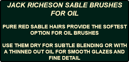 JACK RICHESON SABLE BRUSHES FOR OIL PURE RED SABLE HAIRS PROVIDE THE SOFTEST OPTION FOR OIL BRUSHES USE THEM DRY FOR SUBTLE BLENDING OR WITH A THINNED OUT OIL FOR SMOOTH GLAZES AND FINE DETAIL