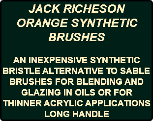 JACK RICHESON ORANGE SYNTHETIC BRUSHES AN INEXPENSIVE SYNTHETIC BRISTLE ALTERNATIVE TO SABLE BRUSHES FOR BLENDING AND GLAZING IN OILS OR FOR THINNER ACRYLIC APPLICATIONS LONG HANDLE