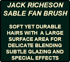 JACK RICHESON SABLE FAN BRUSH SOFT YET DURABLE HAIRS WITH A LARGE SURFACE AREA FOR DELICATE BLENDING SUBTLE GLAZING AND SPECIAL EFFECTS