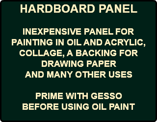 HARDBOARD PANEL INEXPENSIVE PANEL FOR PAINTING IN OIL AND ACRYLIC, COLLAGE, A BACKING FOR DRAWING PAPER AND MANY OTHER USES PRIME WITH GESSO BEFORE USING OIL PAINT