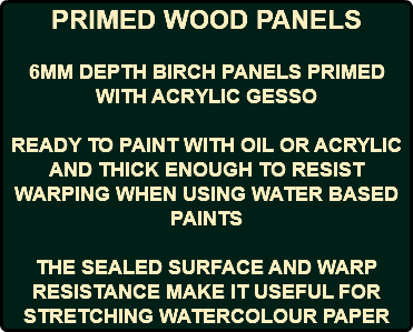 PRIMED WOOD PANELS 6MM DEPTH BIRCH PANELS PRIMED WITH ACRYLIC GESSO READY TO PAINT WITH OIL OR ACRYLIC AND THICK ENOUGH TO RESIST WARPING WHEN USING WATER BASED PAINTS THE SEALED SURFACE AND WARP RESISTANCE MAKE IT USEFUL FOR STRETCHING WATERCOLOUR PAPER