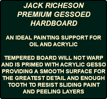 JACK RICHESON PREMIUM GESSOED HARDBOARD AN IDEAL PAINTING SUPPORT FOR OIL AND ACRYLIC TEMPERED BOARD WILL NOT WARP AND IS PRIMED WITH ACRYLIC GESSO PROVIDING A SMOOTH SURFACE FOR THE GREATEST DETAIL AND ENOUGH TOOTH TO RESIST SLIDING PAINT AND PEELING LAYERS