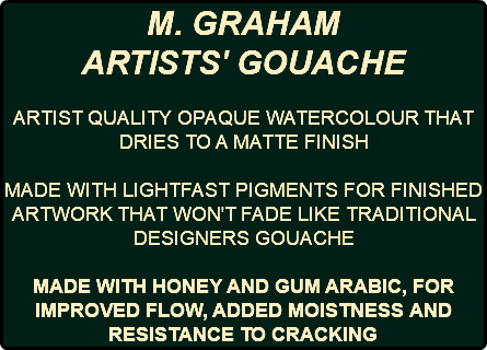 M. GRAHAM ARTISTS' GOUACHE ARTIST QUALITY OPAQUE WATERCOLOUR THAT DRIES TO A MATTE FINISH MADE WITH LIGHTFAST PIGMENTS FOR FINISHED ARTWORK THAT WON'T FADE LIKE TRADITIONAL DESIGNERS GOUACHE MADE WITH HONEY AND GUM ARABIC, FOR IMPROVED FLOW, ADDED MOISTNESS AND RESISTANCE TO CRACKING