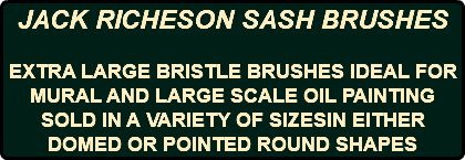 JACK RICHESON SASH BRUSHES EXTRA LARGE BRISTLE BRUSHES IDEAL FOR MURAL AND LARGE SCALE OIL PAINTING SOLD IN A VARIETY OF SIZESIN EITHER DOMED OR POINTED ROUND SHAPES