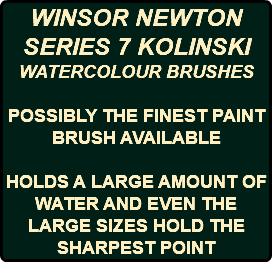 WINSOR NEWTON SERIES 7 KOLINSKI WATERCOLOUR BRUSHES POSSIBLY THE FINEST PAINT BRUSH AVAILABLE HOLDS A LARGE AMOUNT OF WATER AND EVEN THE LARGE SIZES HOLD THE SHARPEST POINT