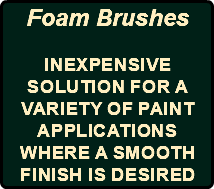 Foam Brushes Inexpensive solution for a variety of paint applications where a smooth finish is desired