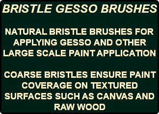 BRISTLE GESSO BRUSHES NATURAL BRISTLE BRUSHES FOR APPLYING GESSO AND OTHER LARGE SCALE PAINT APPLICATION COARSE BRISTLES ENSURE PAINT COVERAGE ON TEXTURED SURFACES SUCH AS CANVAS AND RAW WOOD
