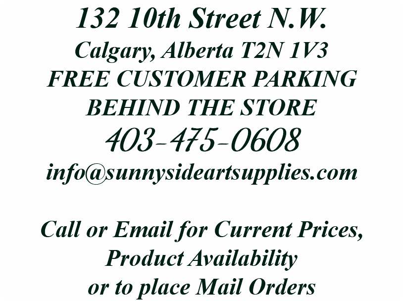 132 10th Street N.W. Calgary, Alberta T2N 1V3 FREE CUSTOMER PARKING BEHIND THE STORE 403-475-0608 info@sunnysideartsupplies.com Call or Email for Current Prices, Product Availability or to place Mail Orders