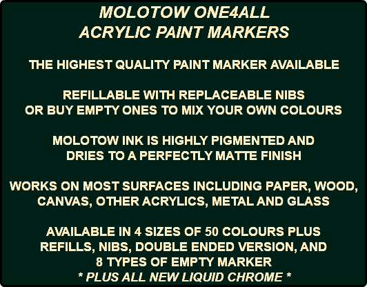 MOLOTOW ONE4ALL ACRYLIC PAINT MARKERS THE HIGHEST QUALITY PAINT MARKER AVAILABLE REFILLABLE WITH REPLACEABLE NIBS OR BUY EMPTY ONES TO MIX YOUR OWN COLOURS MOLOTOW INK IS HIGHLY PIGMENTED AND DRIES TO A PERFECTLY MATTE FINISH WORKS ON MOST SURFACES INCLUDING PAPER, WOOD, CANVAS, OTHER ACRYLICS, METAL AND GLASS AVAILABLE IN 4 SIZES OF 50 COLOURS PLUS REFILLS, NIBS, DOUBLE ENDED VERSION, AND 8 TYPES OF EMPTY MARKER * PLUS ALL NEW LIQUID CHROME *