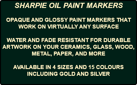 SHARPIE OIL PAINT MARKERS OPAQUE AND GLOSSY PAINT MARKERS THAT WORK ON VIRTUALLY ANY SURFACE WATER AND FADE RESISTANT FOR DURABLE ARTWORK ON YOUR CERAMICS, GLASS, WOOD, METAL, PAPER, AND MORE AVAILABLE IN 4 SIZES AND 15 COLOURS INCLUDING GOLD AND SILVER