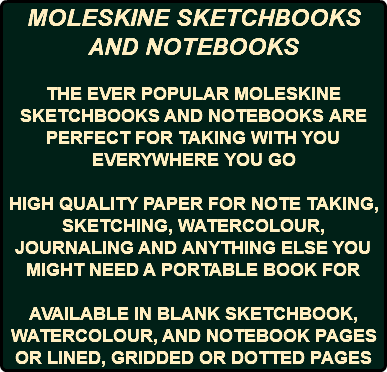 MOLESKINE SKETCHBOOKS AND NOTEBOOKS THE EVER POPULAR MOLESKINE SKETCHBOOKS AND NOTEBOOKS ARE PERFECT FOR TAKING WITH YOU EVERYWHERE YOU GO HIGH QUALITY PAPER FOR NOTE TAKING, SKETCHING, WATERCOLOUR, JOURNALING AND ANYTHING ELSE YOU MIGHT NEED A PORTABLE BOOK FOR AVAILABLE IN BLANK SKETCHBOOK, WATERCOLOUR, AND NOTEBOOK PAGES OR LINED, GRIDDED OR DOTTED PAGES