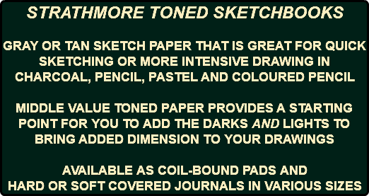 STRATHMORE TONED SKETCHBOOKS GRAY OR TAN SKETCH PAPER THAT IS GREAT FOR QUICK SKETCHING OR MORE INTENSIVE DRAWING IN CHARCOAL, PENCIL, PASTEL AND COLOURED PENCIL MIDDLE VALUE TONED PAPER PROVIDES A STARTING POINT FOR YOU TO ADD THE DARKS AND LIGHTS TO BRING ADDED DIMENSION TO YOUR DRAWINGS AVAILABLE AS COIL-BOUND PADS AND HARD OR SOFT COVERED JOURNALS IN VARIOUS SIZES