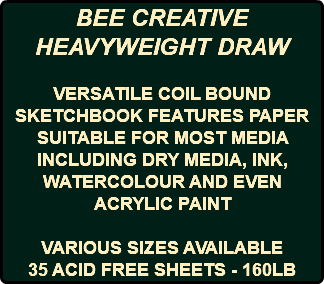 BEE CREATIVE HEAVYWEIGHT DRAW VERSATILE COIL BOUND SKETCHBOOK FEATURES PAPER SUITABLE FOR MOST MEDIA INCLUDING DRY MEDIA, INK, WATERCOLOUR AND EVEN ACRYLIC PAINT VARIOUS SIZES AVAILABLE 35 ACID FREE SHEETS - 160LB