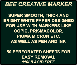 BEE CREATIVE MARKER SUPER SMOOTH, THICK AND BRIGHT WHITE PAPER DESIGNED FOR USE WITH MARKERS LIKE COPIC, PRISMACOLOR, PIGMA MICRON ETC. AS WELL AS PEN AND INK 50 PERFORATED SHEETS FOR EASY REMOVAL 110LB ACID FREE