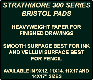 "STRATHMORE 300 SERIES BRISTOL PADS HEAVYWEIGHT PAPER FOR FINISHED DRAWINGS SMOOTH SURFACE BEST FOR INK AND VELLUM SURFACE BEST FOR PENCIL AVAILABLE IN 9X12, 11X14, 11X17 AND 14X17"" SIZES"
