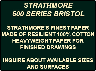 STRATHMORE 500 SERIES BRISTOL STRATHMORE'S FINEST PAPER MADE OF RESILIENT 100% COTTON HEAVYWEIGHT PAPER FOR FINISHED DRAWINGS INQUIRE ABOUT AVAILABLE SIZES AND SURFACES