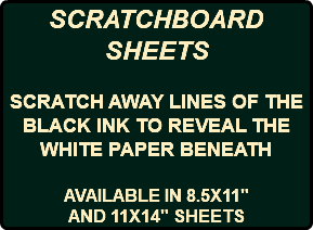 "SCRATCHBOARD SHEETS SCRATCH AWAY LINES OF THE BLACK INK TO REVEAL THE WHITE PAPER BENEATH AVAILABLE IN 8.5X11"" AND 11X14"" SHEETS"