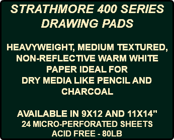 "STRATHMORE 400 SERIES DRAWING PADS HEAVYWEIGHT, MEDIUM TEXTURED, NON-REFLECTIVE WARM WHITE PAPER IDEAL FOR DRY MEDIA LIKE PENCIL AND CHARCOAL AVAILABLE IN 9X12 AND 11X14"" 24 MICRO-PERFORATED SHEETS ACID FREE - 80LB"