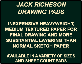 JACK RICHESON DRAWING PADS INEXPENSIVE HEAVYWEIGHT, MEDIUM TEXTURED PAPER FOR FINAL DRAWING AND MORE SUBSTANTIAL LAYERING THAN NORMAL SKETCH PAPER AVAILABLE IN A VARIETY OF SIZES AND SHEET COUNT PADS