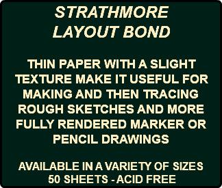 STRATHMORE LAYOUT BOND THIN PAPER WITH A SLIGHT TEXTURE MAKE IT USEFUL FOR MAKING AND THEN TRACING ROUGH SKETCHES AND MORE FULLY RENDERED MARKER OR PENCIL DRAWINGS AVAILABLE IN A VARIETY OF SIZES 50 SHEETS - ACID FREE