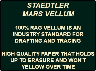 STAEDTLER MARS VELLUM 100% RAG VELLUM IS AN INDUSTRY STANDARD FOR DRAFTING AND TRACING HIGH QUALITY PAPER THAT HOLDS UP TO ERASURE AND WON'T YELLOW OVER TIME