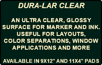 "DURA-LAR CLEAR an ultra clear, glossy surface for MARKER AND INK. USEFUL FOR layouts, color separations, window applications AND MORE AVAILABLE IN 9X12"" AND 11X4"" PADS"