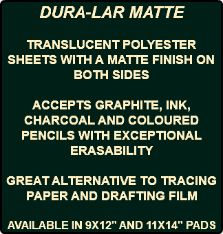 "DURA-LAR MATTE TRANSLUCENT POLYESTER SHEETS WITH A MATTE FINISH ON BOTH SIDES ACCEPTS GRAPHITE, INK, CHARCOAL AND COLOURED PENCILS WITH EXCEPTIONAL ERASABILITY GREAT ALTERNATIVE TO TRACING PAPER AND DRAFTING FILM AVAILABLE IN 9X12"" AND 11X14"" PADS"