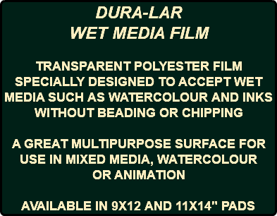 "DURA-LAR WET MEDIA FILM TRANSPARENT POLYESTER FILM SPECIALLY DESIGNED TO ACCEPT WET MEDIA SUCH AS WATERCOLOUR AND INKS WITHOUT BEADING OR CHIPPING A GREAT MULTIPURPOSE SURFACE FOR USE IN MIXED MEDIA, WATERCOLOUR OR ANIMATION AVAILABLE IN 9X12 AND 11X14"" PADS"