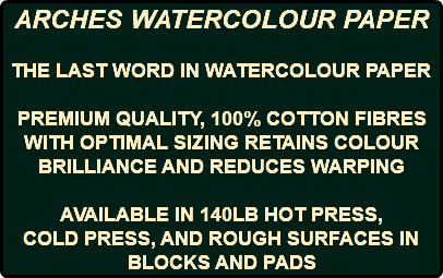 ARCHES WATERCOLOUR PAPER THE LAST WORD IN WATERCOLOUR PAPER PREMIUM QUALITY, 100% COTTON FIBRES WITH OPTIMAL SIZING RETAINS COLOUR BRILLIANCE AND REDUCES WARPING AVAILABLE IN 140LB HOT PRESS, COLD PRESS, AND ROUGH SURFACES IN BLOCKS AND PADS