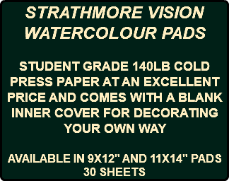 "STRATHMORE VISION WATERCOLOUR PADS STUDENT GRADE 140LB COLD PRESS PAPER AT AN EXCELLENT PRICE AND COMES WITH A BLANK INNER COVER FOR DECORATING YOUR OWN WAY AVAILABLE IN 9X12"" AND 11X14"" PADS 30 SHEETS"