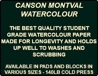 CANSON MONTVAL WATERCOLOUR THE BEST QUALITY STUDENT GRADE WATERCOLOUR PAPER MADE FOR LONGEVITY AND HOLDS UP WELL TO WASHES AND SCRUBBING AVAILABLE IN PADS AND BLOCKS IN VARIOUS SIZES - 140LB COLD PRESS