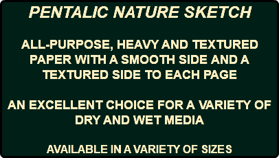 PENTALIC NATURE SKETCH ALL-PURPOSE, HEAVY AND TEXTURED PAPER WITH A SMOOTH SIDE AND A TEXTURED SIDE TO EACH PAGE AN EXCELLENT CHOICE FOR A VARIETY OF DRY AND WET MEDIA AVAILABLE IN A VARIETY OF SIZES