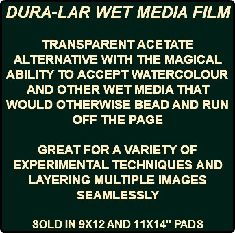 "DURA-LAR WET MEDIA FILM TRANSPARENT ACETATE ALTERNATIVE WITH THE MAGICAL ABILITY TO ACCEPT WATERCOLOUR AND OTHER WET MEDIA THAT WOULD OTHERWISE BEAD AND RUN OFF THE PAGE GREAT FOR A VARIETY OF EXPERIMENTAL TECHNIQUES AND LAYERING MULTIPLE IMAGES SEAMLESSLY SOLD IN 9X12 AND 11X14"" PADS"