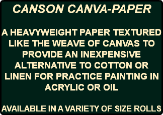 CANSON CANVA-PAPER A HEAVYWEIGHT PAPER TEXTURED LIKE THE WEAVE OF CANVAS TO PROVIDE AN INEXPENSIVE ALTERNATIVE TO COTTON OR LINEN FOR PRACTICE PAINTING IN ACRYLIC OR OIL AVAILABLE IN A VARIETY OF SIZE ROLLS