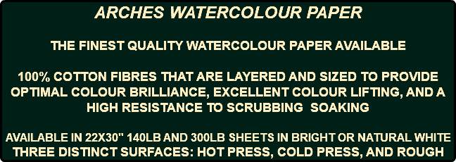 "ARCHES WATERCOLOUR PAPER THE FINEST QUALITY WATERCOLOUR PAPER AVAILABLE 100% COTTON FIBRES THAT ARE LAYERED AND SIZED TO PROVIDE OPTIMAL COLOUR BRILLIANCE, EXCELLENT COLOUR LIFTING, AND A HIGH RESISTANCE TO SCRUBBING SOAKING AVAILABLE IN 22X30"" 140LB AND 300LB SHEETS IN BRIGHT OR NATURAL WHITE THREE DISTINCT SURFACES: HOT PRESS, COLD PRESS, AND ROUGH"