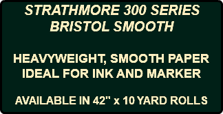 "STRATHMORE 300 SERIES BRISTOL SMOOTH HEAVYWEIGHT, SMOOTH PAPER IDEAL FOR INK AND MARKER AVAILABLE IN 42"" x 10 YARD ROLLS"