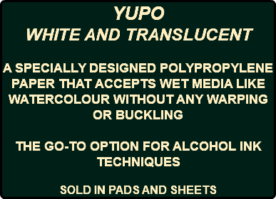 YUPO WHITE AND TRANSLUCENT A SPECIALLY DESIGNED POLYPROPYLENE PAPER THAT ACCEPTS WET MEDIA LIKE WATERCOLOUR WITHOUT ANY WARPING OR BUCKLING THE GO-TO OPTION FOR ALCOHOL INK TECHNIQUES SOLD IN PADS AND SHEETS