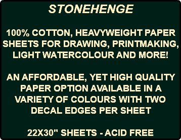 "STONEHENGE 100% COTTON, HEAVYWEIGHT PAPER SHEETS FOR DRAWING, PRINTMAKING, LIGHT WATERCOLOUR AND MORE! AN AFFORDABLE, YET HIGH QUALITY PAPER OPTION AVAILABLE IN A VARIETY OF COLOURS WITH TWO DECAL EDGES PER SHEET 22X30"" SHEETS - ACID FREE"