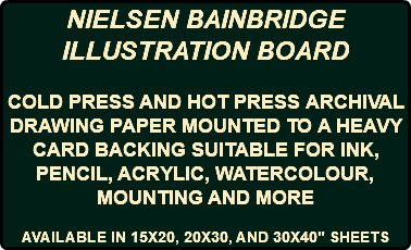 "NIELSEN BAINBRIDGE ILLUSTRATION BOARD COLD PRESS AND HOT PRESS ARCHIVAL DRAWING PAPER MOUNTED TO A HEAVY CARD BACKING SUITABLE FOR INK, PENCIL, ACRYLIC, WATERCOLOUR, MOUNTING AND MORE AVAILABLE IN 15X20, 20X30, AND 30X40"" SHEETS"
