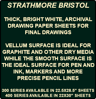 "STRATHMORE BRISTOL THICK, BRIGHT WHITE, ARCHIVAL DRAWING PAPER SHEETS FOR FINAL DRAWINGS VELLUM SURFACE IS IDEAL FOR GRAPHITE AND OTHER DRY MEDIA WHILE THE SMOOTH SURFACE IS THE IDEAL SURFACE FOR PEN AND INK, MARKERS AND MORE PRECISE PENCIL LINES 300 SERIES AVAILABLE IN 22.5X28.5"" SHEETS 400 SERIES AVAILABLE IN 22X30"" SHEETS"