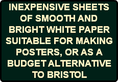 INEXPENSIVE SHEETS OF SMOOTH AND BRIGHT WHITE PAPER SUITABLE FOR MAKING POSTERS, OR AS A BUDGET ALTERNATIVE TO BRISTOL