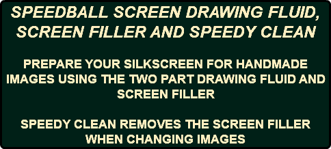 SPEEDBALL SCREEN DRAWING FLUID, SCREEN FILLER AND SPEEDY CLEAN PREPARE YOUR SILKSCREEN FOR HANDMADE IMAGES USING THE TWO PART DRAWING FLUID AND SCREEN FILLER SPEEDY CLEAN REMOVES THE SCREEN FILLER WHEN CHANGING IMAGES