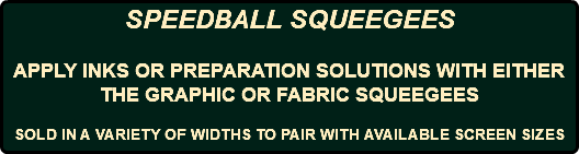 SPEEDBALL SQUEEGEES APPLY INKS OR PREPARATION SOLUTIONS WITH EITHER THE GRAPHIC OR FABRIC SQUEEGEES SOLD IN A VARIETY OF WIDTHS TO PAIR WITH AVAILABLE SCREEN SIZES