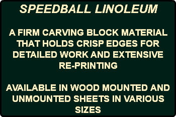 SPEEDBALL LINOLEUM A FIRM CARVING BLOCK MATERIAL THAT HOLDS CRISP EDGES FOR DETAILED WORK AND EXTENSIVE RE-PRINTING AVAILABLE IN WOOD MOUNTED AND UNMOUNTED SHEETS IN VARIOUS SIZES