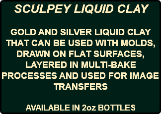 SCULPEY LIQUID CLAY GOLD AND SILVER LIQUID CLAY THAT CAN BE USED WITH MOLDS, DRAWN ON FLAT SURFACES, LAYERED IN MULTI-BAKE PROCESSES AND USED FOR IMAGE TRANSFERS AVAILABLE IN 2oz BOTTLES