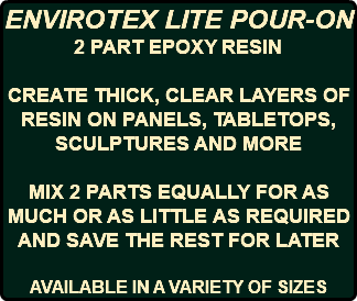ENVIROTEX LITE POUR-ON 2 PART EPOXY RESIN CREATE THICK, CLEAR LAYERS OF RESIN ON PANELS, TABLETOPS, SCULPTURES AND MORE MIX 2 PARTS EQUALLY FOR AS MUCH OR AS LITTLE AS REQUIRED AND SAVE THE REST FOR LATER AVAILABLE IN A VARIETY OF SIZES