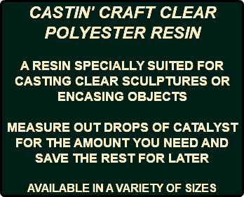 CASTIN' CRAFT CLEAR POLYESTER RESIN A RESIN SPECIALLY SUITED FOR CASTING CLEAR SCULPTURES OR ENCASING OBJECTS MEASURE OUT DROPS OF CATALYST FOR THE AMOUNT YOU NEED AND SAVE THE REST FOR LATER AVAILABLE IN A VARIETY OF SIZES