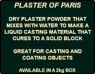 PLASTER OF PARIS DRY PLASTER POWDER THAT MIXES WITH WATER TO MAKE A LIQUID CASTING MATERIAL THAT CURES TO A SOLID BLOCK GREAT FOR CASTING AND COATING OBJECTS AVAILABLE IN A 2kg BOX