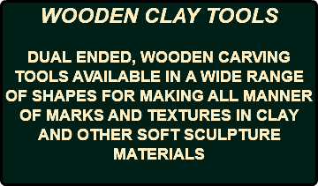 WOODEN CLAY TOOLS DUAL ENDED, WOODEN CARVING TOOLS AVAILABLE IN A WIDE RANGE OF SHAPES FOR MAKING ALL MANNER OF MARKS AND TEXTURES IN CLAY AND OTHER SOFT SCULPTURE MATERIALS