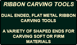 RIBBON CARVING TOOLS DUAL ENDED, FLAT METAL RIBBON CARVING TOOLS A VARIETY OF SHAPED ENDS FOR CARVING SOFT OR FIRM MATERIALS